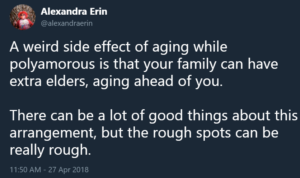 """A weird side effect of aging while polyamorous is that your family can have extra elders, aging ahead of you. There can be a lot of good things about this arrangement, but the rough spots can be really rough."""